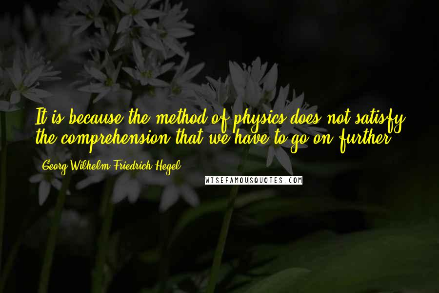 Georg Wilhelm Friedrich Hegel quotes: It is because the method of physics does not satisfy the comprehension that we have to go on further.