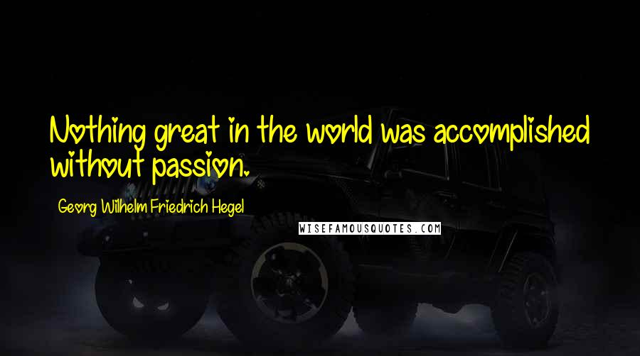 Georg Wilhelm Friedrich Hegel quotes: Nothing great in the world was accomplished without passion.