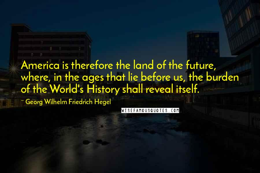 Georg Wilhelm Friedrich Hegel quotes: America is therefore the land of the future, where, in the ages that lie before us, the burden of the World's History shall reveal itself.