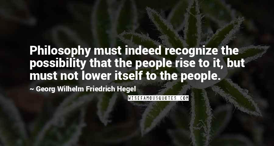 Georg Wilhelm Friedrich Hegel quotes: Philosophy must indeed recognize the possibility that the people rise to it, but must not lower itself to the people.