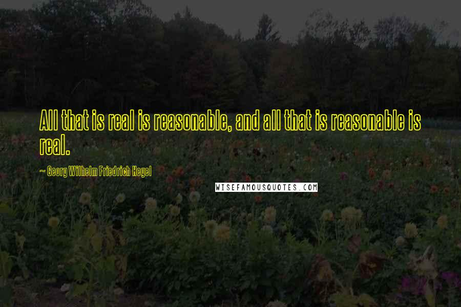 Georg Wilhelm Friedrich Hegel quotes: All that is real is reasonable, and all that is reasonable is real.