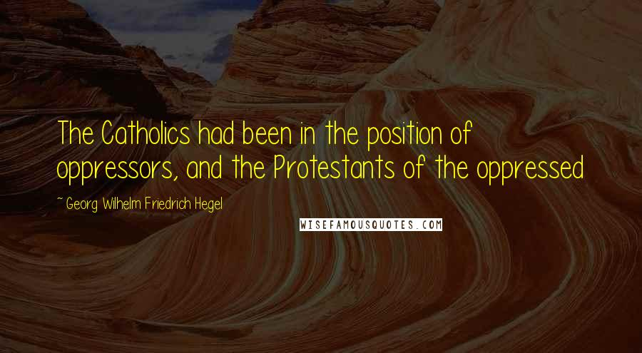 Georg Wilhelm Friedrich Hegel quotes: The Catholics had been in the position of oppressors, and the Protestants of the oppressed