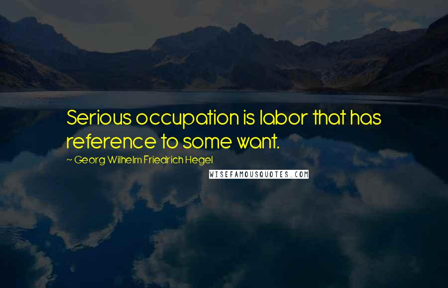 Georg Wilhelm Friedrich Hegel quotes: Serious occupation is labor that has reference to some want.