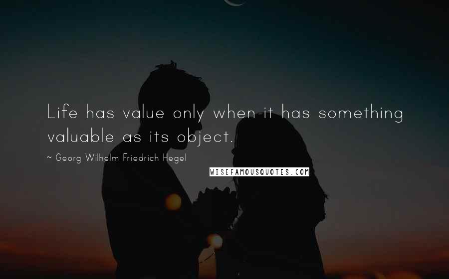 Georg Wilhelm Friedrich Hegel quotes: Life has value only when it has something valuable as its object.