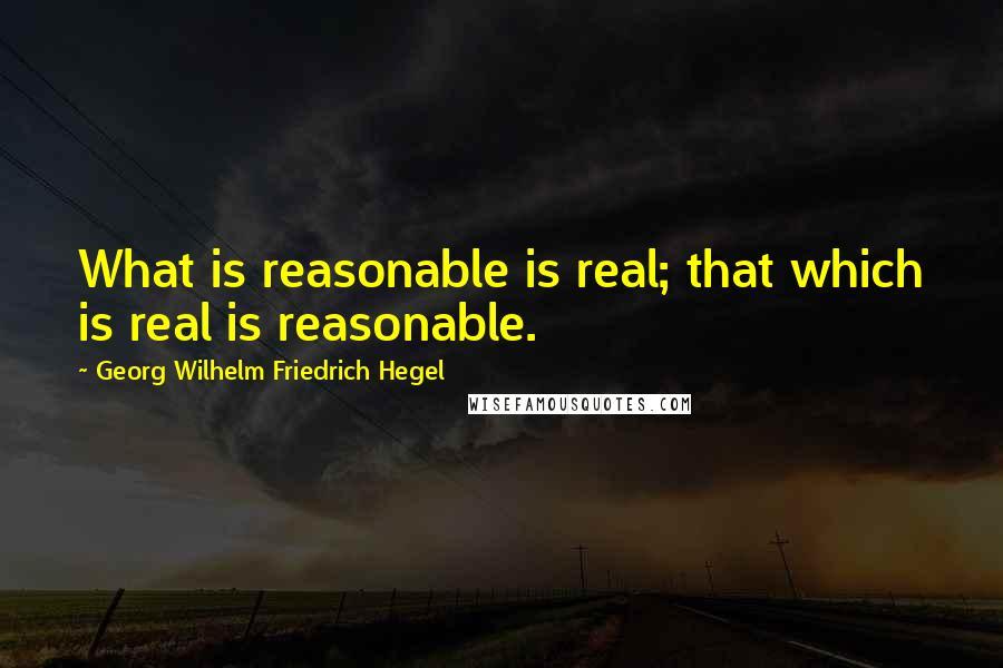 Georg Wilhelm Friedrich Hegel quotes: What is reasonable is real; that which is real is reasonable.