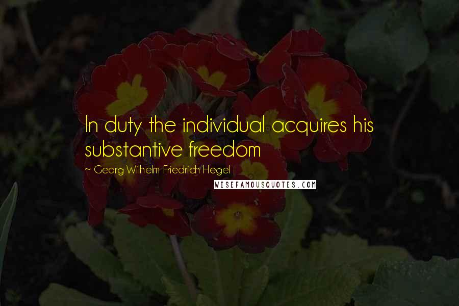 Georg Wilhelm Friedrich Hegel quotes: In duty the individual acquires his substantive freedom