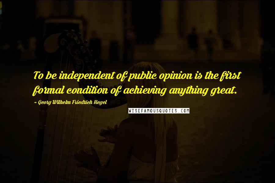 Georg Wilhelm Friedrich Hegel quotes: To be independent of public opinion is the first formal condition of achieving anything great.