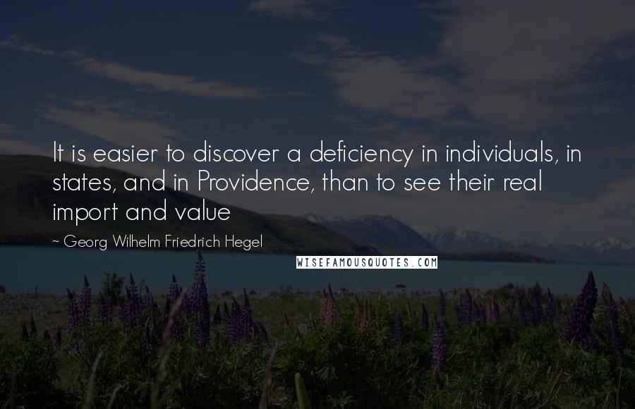 Georg Wilhelm Friedrich Hegel quotes: It is easier to discover a deficiency in individuals, in states, and in Providence, than to see their real import and value