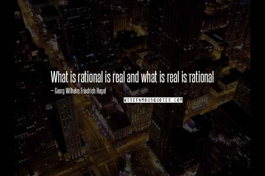 Georg Wilhelm Friedrich Hegel quotes: What is rational is real and what is real is rational