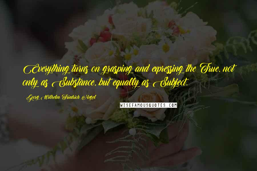 Georg Wilhelm Friedrich Hegel quotes: Everything turns on grasping and expressing the True, not only as Substance, but equally as Subject.