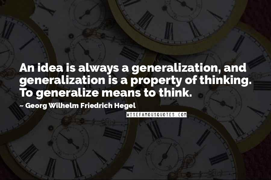 Georg Wilhelm Friedrich Hegel quotes: An idea is always a generalization, and generalization is a property of thinking. To generalize means to think.