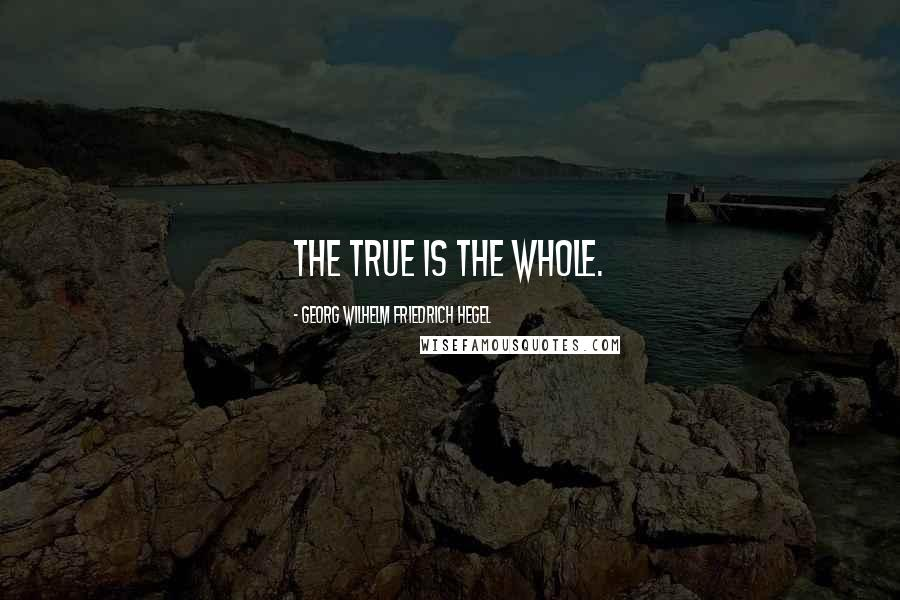 Georg Wilhelm Friedrich Hegel quotes: The true is the whole.