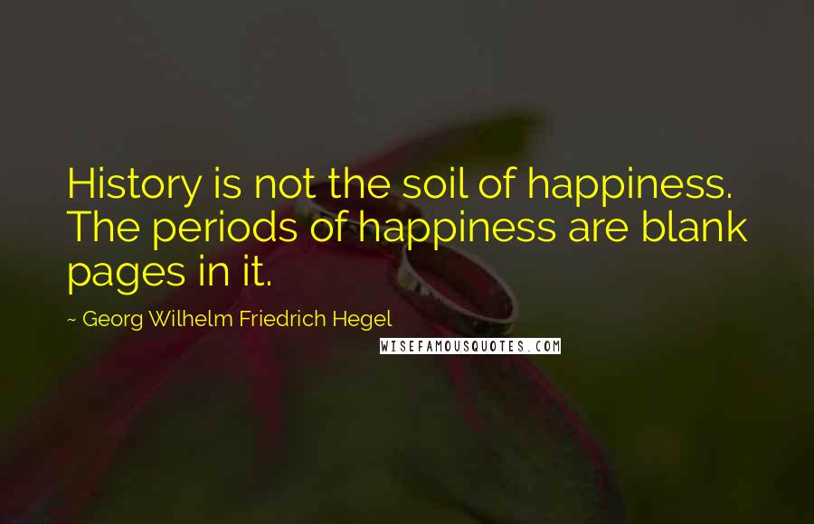 Georg Wilhelm Friedrich Hegel quotes: History is not the soil of happiness. The periods of happiness are blank pages in it.