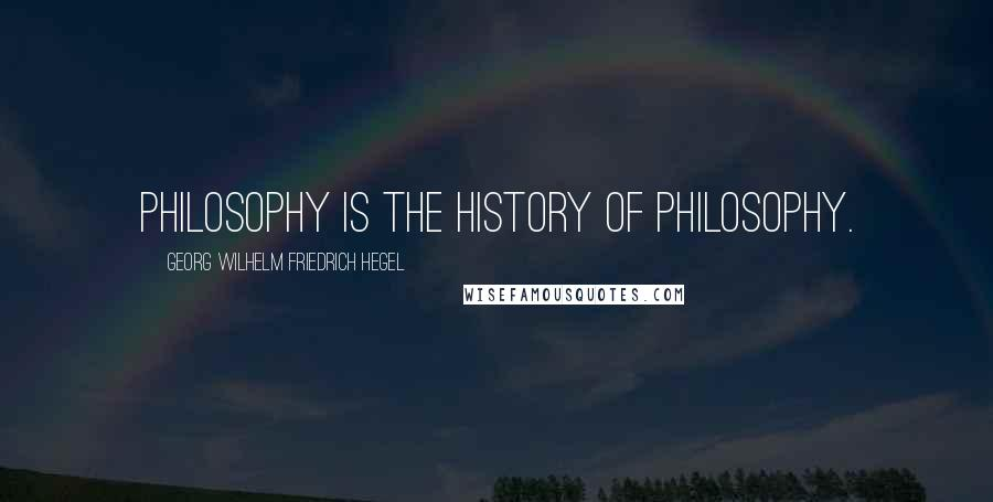 Georg Wilhelm Friedrich Hegel quotes: Philosophy is the history of philosophy.