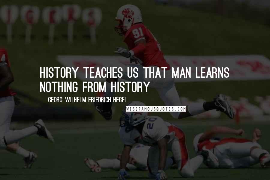 Georg Wilhelm Friedrich Hegel quotes: History teaches us that man learns nothing from history