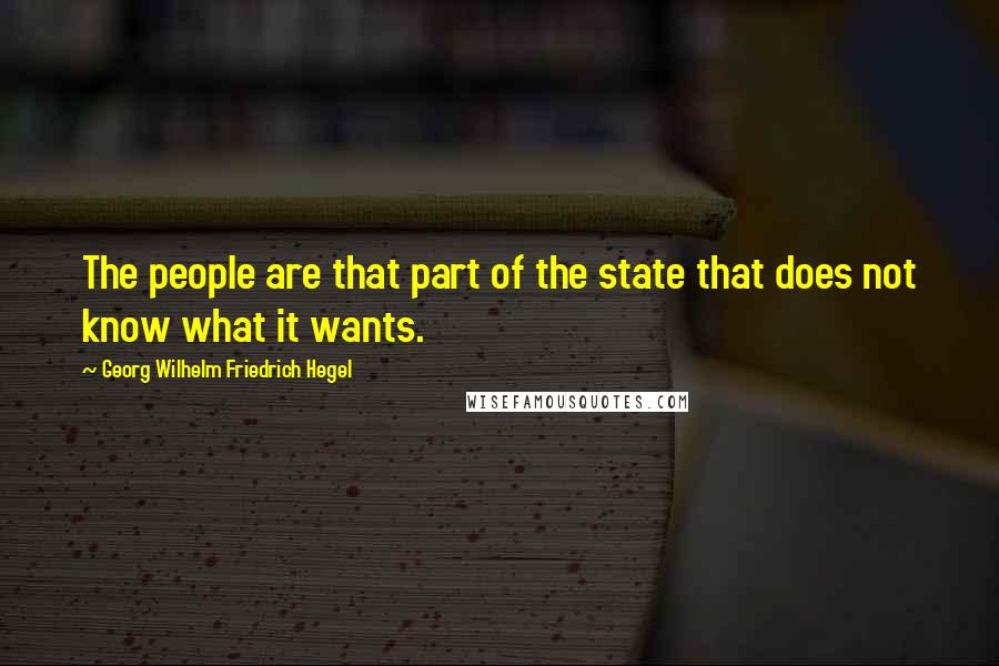 Georg Wilhelm Friedrich Hegel quotes: The people are that part of the state that does not know what it wants.