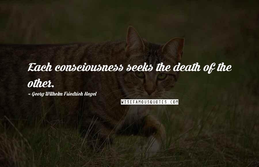 Georg Wilhelm Friedrich Hegel quotes: Each consciousness seeks the death of the other.