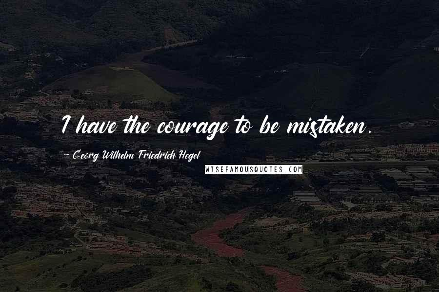 Georg Wilhelm Friedrich Hegel quotes: I have the courage to be mistaken.