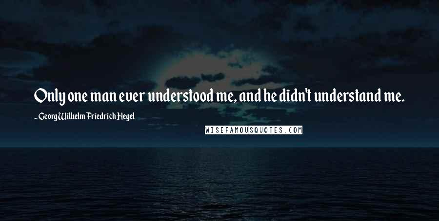 Georg Wilhelm Friedrich Hegel quotes: Only one man ever understood me, and he didn't understand me.