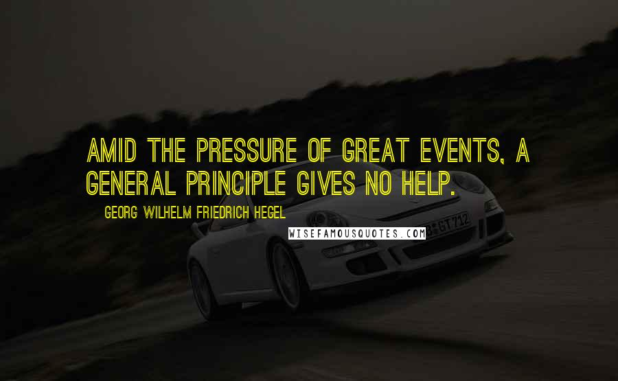 Georg Wilhelm Friedrich Hegel quotes: Amid the pressure of great events, a general principle gives no help.