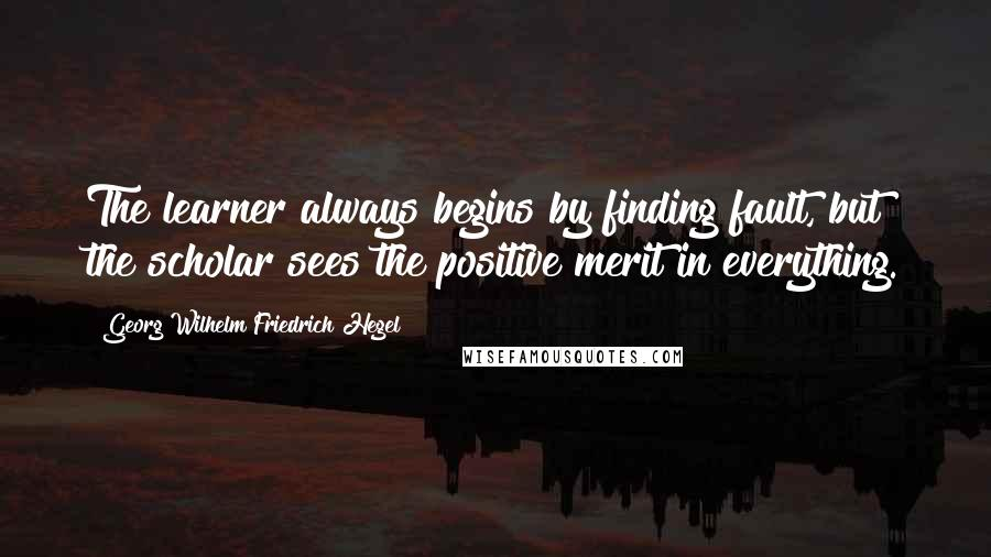 Georg Wilhelm Friedrich Hegel quotes: The learner always begins by finding fault, but the scholar sees the positive merit in everything.