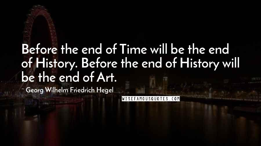Georg Wilhelm Friedrich Hegel quotes: Before the end of Time will be the end of History. Before the end of History will be the end of Art.