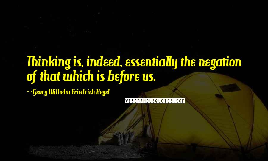 Georg Wilhelm Friedrich Hegel quotes: Thinking is, indeed, essentially the negation of that which is before us.