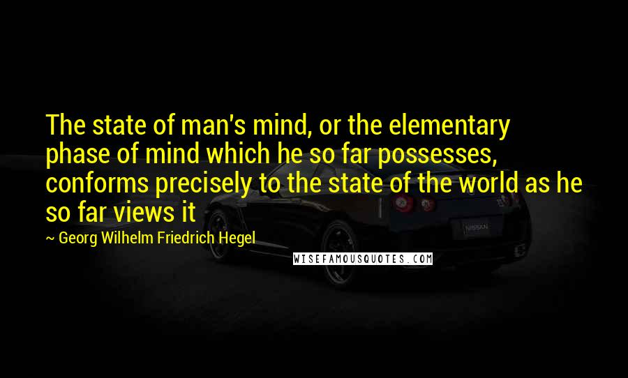 Georg Wilhelm Friedrich Hegel quotes: The state of man's mind, or the elementary phase of mind which he so far possesses, conforms precisely to the state of the world as he so far views it