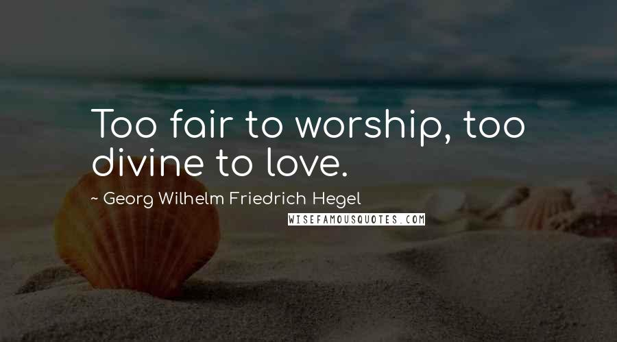 Georg Wilhelm Friedrich Hegel quotes: Too fair to worship, too divine to love.