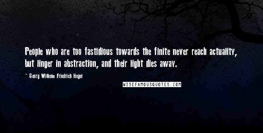 Georg Wilhelm Friedrich Hegel quotes: People who are too fastidious towards the finite never reach actuality, but linger in abstraction, and their light dies away.