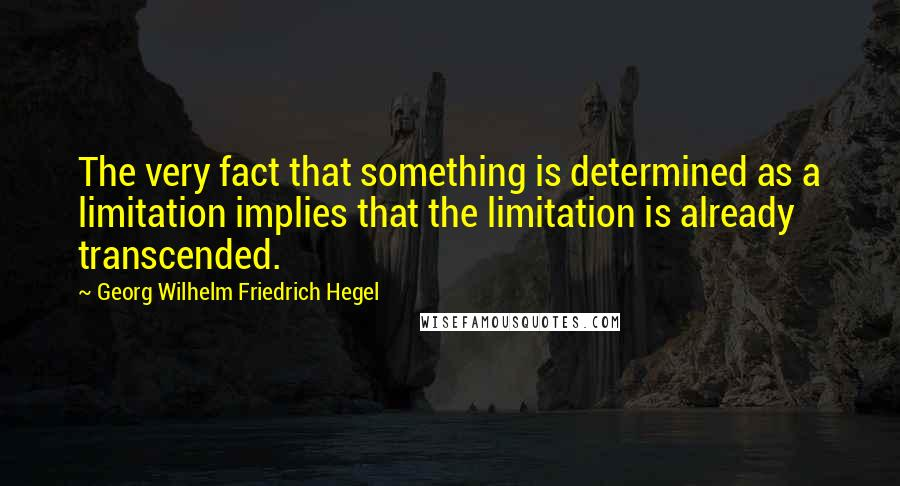 Georg Wilhelm Friedrich Hegel quotes: The very fact that something is determined as a limitation implies that the limitation is already transcended.