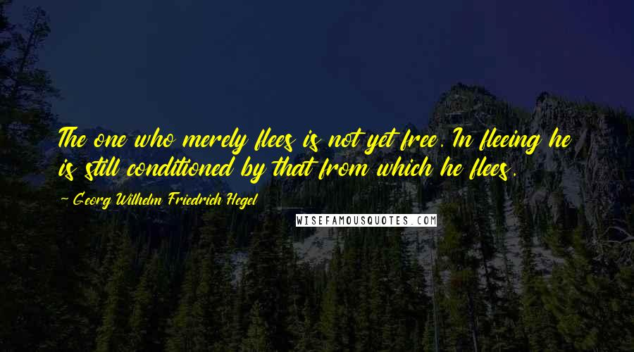 Georg Wilhelm Friedrich Hegel quotes: The one who merely flees is not yet free. In fleeing he is still conditioned by that from which he flees.