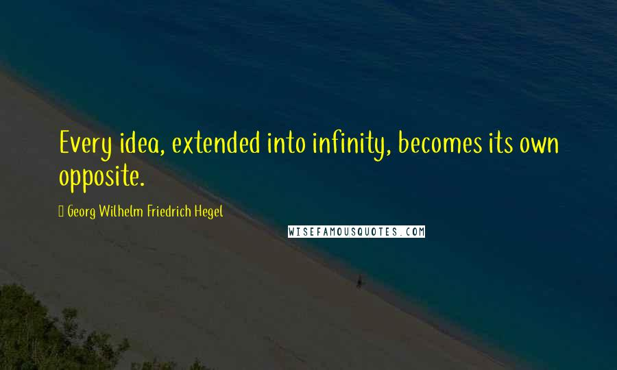 Georg Wilhelm Friedrich Hegel quotes: Every idea, extended into infinity, becomes its own opposite.