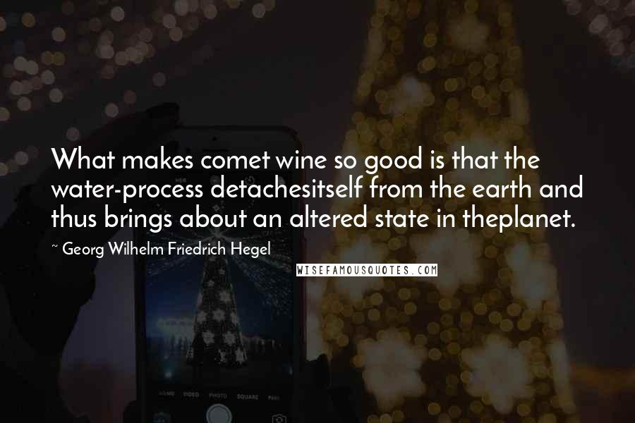 Georg Wilhelm Friedrich Hegel quotes: What makes comet wine so good is that the water-process detachesitself from the earth and thus brings about an altered state in theplanet.