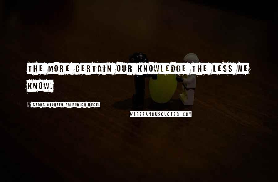 Georg Wilhelm Friedrich Hegel quotes: The more certain our knowledge the less we know.