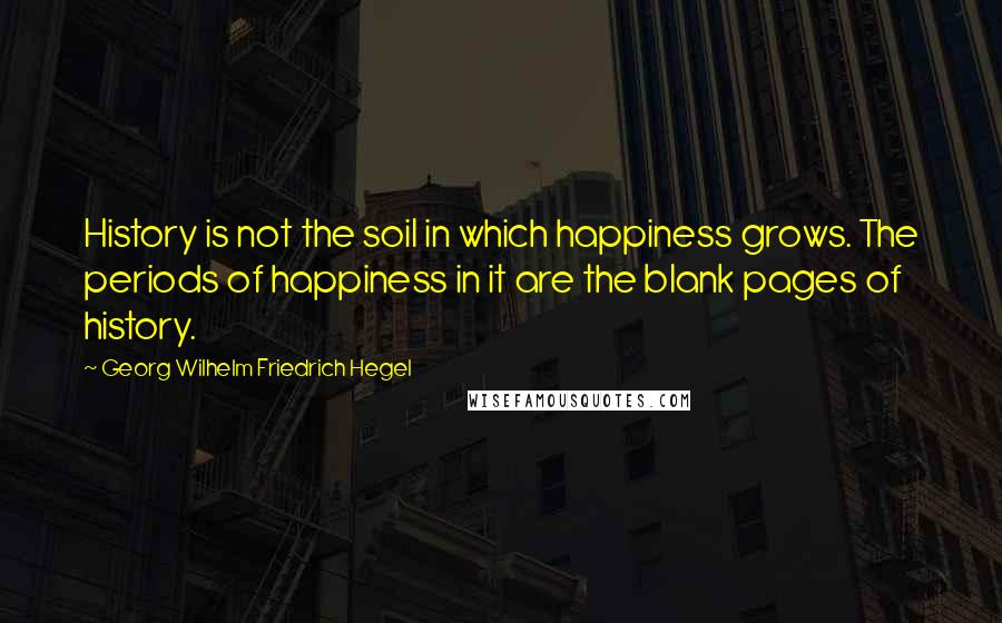 Georg Wilhelm Friedrich Hegel quotes: History is not the soil in which happiness grows. The periods of happiness in it are the blank pages of history.