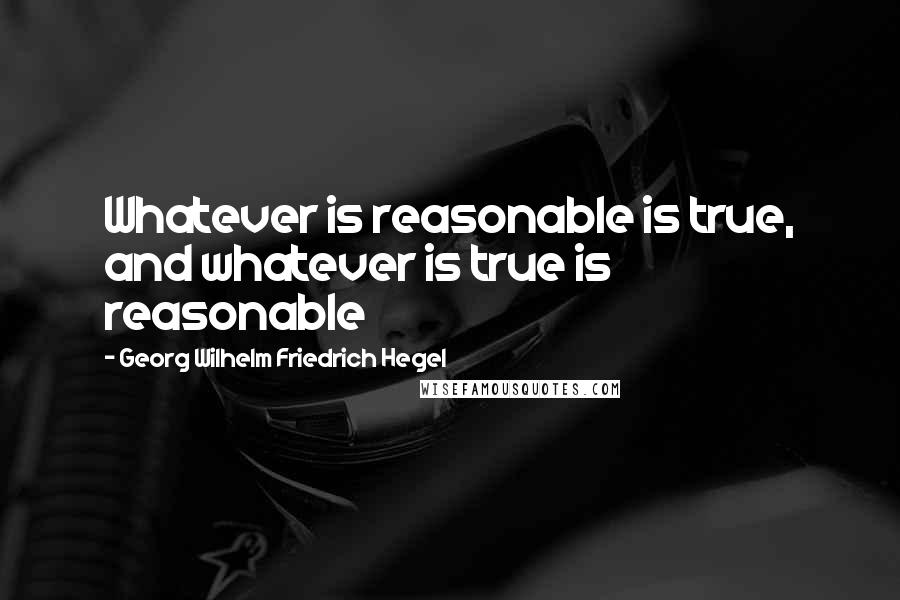 Georg Wilhelm Friedrich Hegel quotes: Whatever is reasonable is true, and whatever is true is reasonable