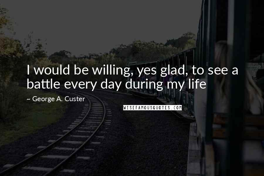 George A. Custer quotes: I would be willing, yes glad, to see a battle every day during my life