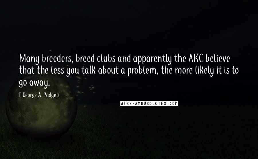 George A. Padgett quotes: Many breeders, breed clubs and apparently the AKC believe that the less you talk about a problem, the more likely it is to go away.