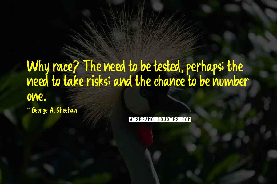 George A. Sheehan quotes: Why race? The need to be tested, perhaps; the need to take risks; and the chance to be number one.