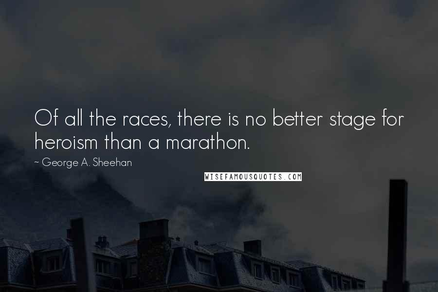 George A. Sheehan quotes: Of all the races, there is no better stage for heroism than a marathon.