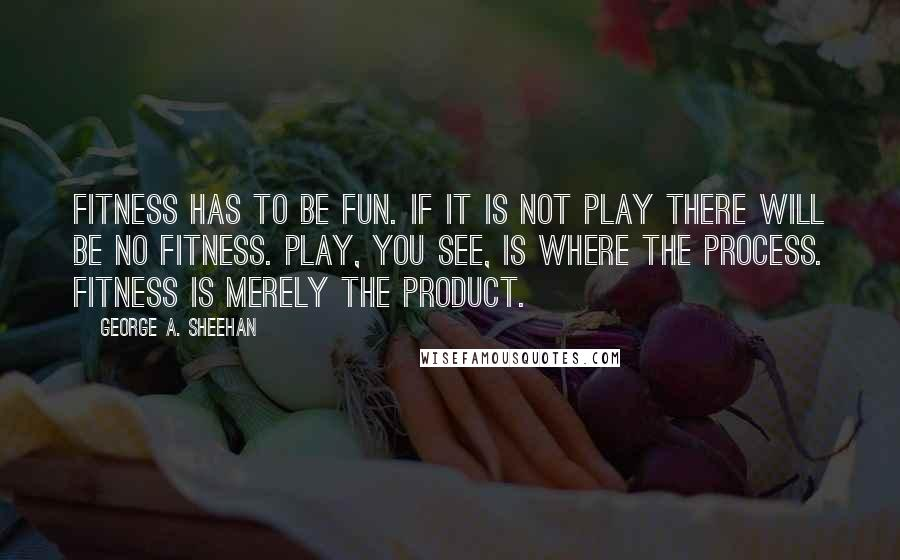 George A. Sheehan quotes: Fitness has to be fun. If it is not play there will be no fitness. Play, you see, is where the process. Fitness is merely the product.