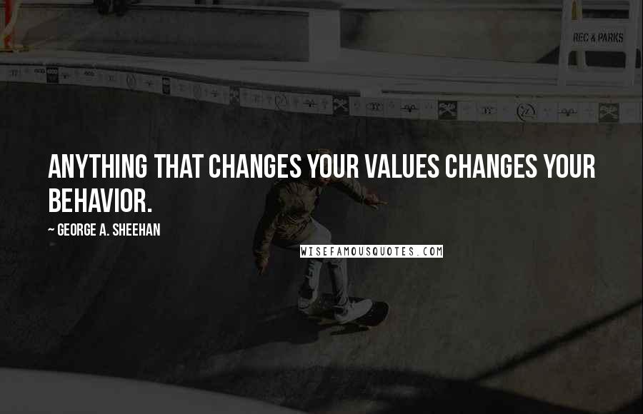 George A. Sheehan quotes: Anything that changes your values changes your behavior.