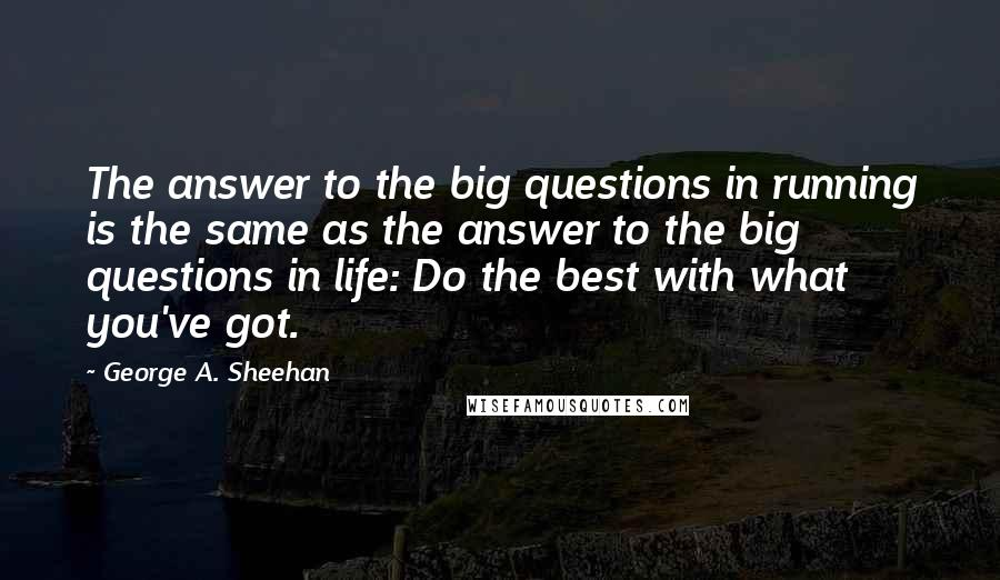 George A. Sheehan quotes: The answer to the big questions in running is the same as the answer to the big questions in life: Do the best with what you've got.