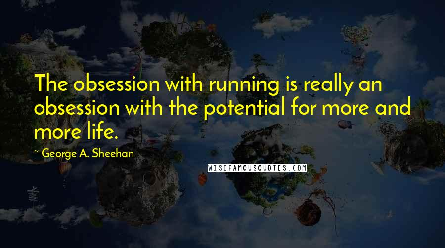 George A. Sheehan quotes: The obsession with running is really an obsession with the potential for more and more life.