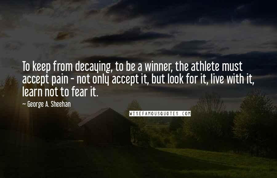 George A. Sheehan quotes: To keep from decaying, to be a winner, the athlete must accept pain - not only accept it, but look for it, live with it, learn not to fear it.