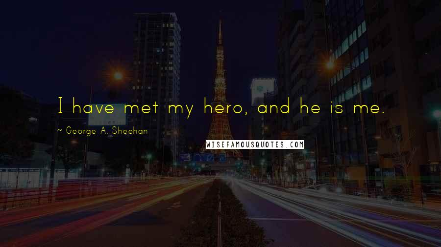 George A. Sheehan quotes: I have met my hero, and he is me.