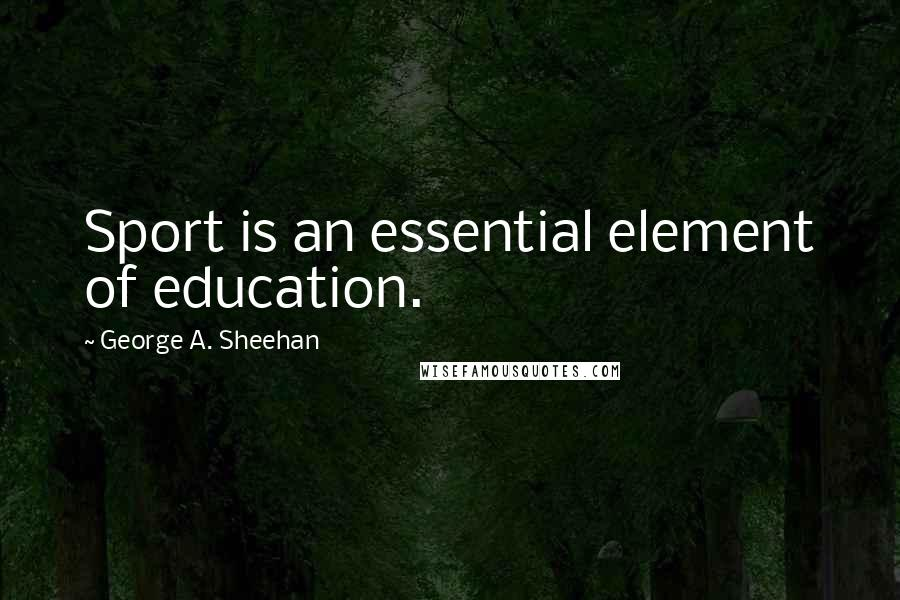 George A. Sheehan quotes: Sport is an essential element of education.