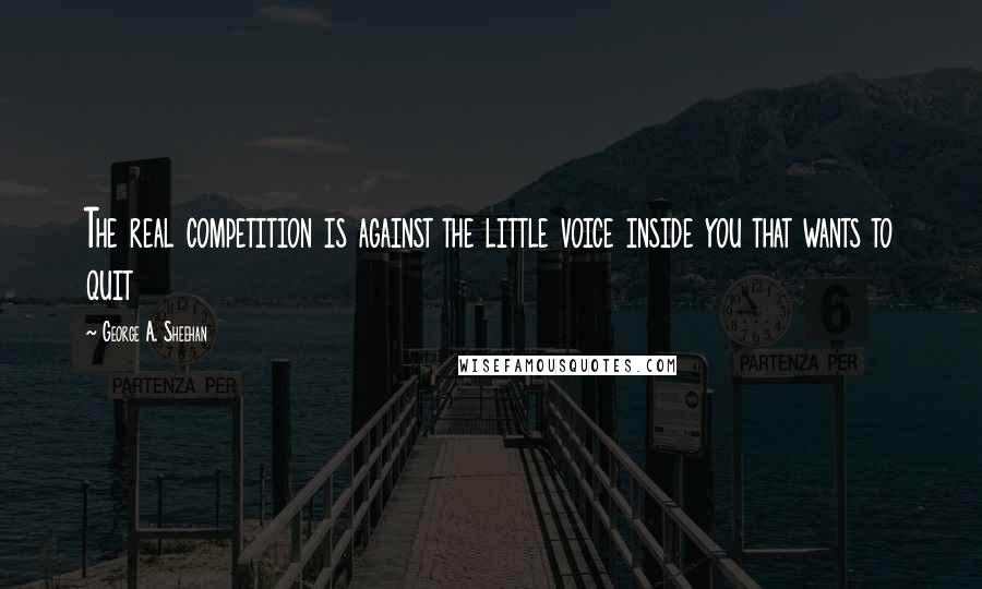 George A. Sheehan quotes: The real competition is against the little voice inside you that wants to quit