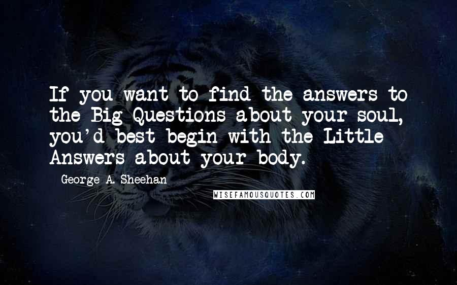 George A. Sheehan quotes: If you want to find the answers to the Big Questions about your soul, you'd best begin with the Little Answers about your body.